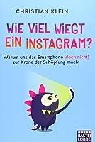 Wie viel wiegt ein Instagram?: Warum uns das Smartphone (doch nicht) zur Krone der Schoepfung macht