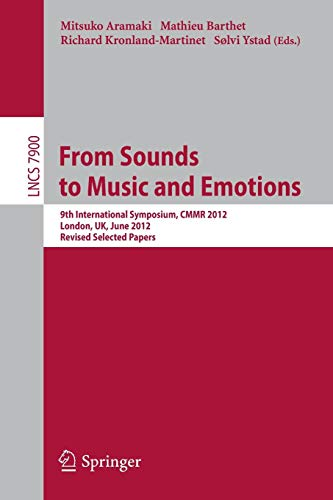 From Sounds to Music and Emotions: 9th International Symposium CMMR 2012, London, UK, June 19-22, 2012, Revised Selected Papers (Lecture Notes in Computer Science)