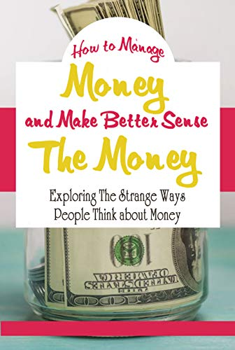 How to Manage Money and Make Better Sense The Money:: The Psychology of Money (English Edition)