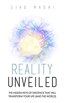 Reality Unveiled: The Hidden Keys of Existence That Will Transform Your Life (and the World) by [Ziad Masri]