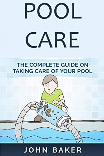 Pool Care: The Complete Guide on Taking Care of Your Pool