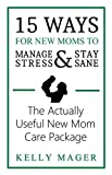 15 Ways For New Moms To Manage Stress And Stay Sane: The Actually Useful New Mom Care Package (English Edition)