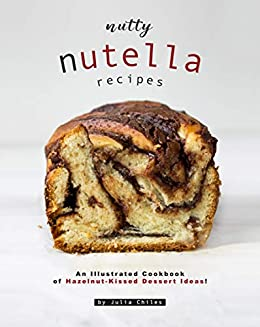 Nutty Nutella Recipes: An Illustrated Cookbook of Hazelnut-Kissed Dessert Ideas! by [Julia Chiles]