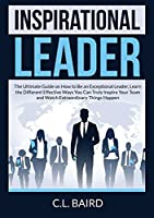 Inspirational Leader: The Ultimate Guide on How to Be an Exceptional Leader, Learn the Different Effective Ways You Can Truly Inspire Your Team and Watch Extraordinary Things Happen