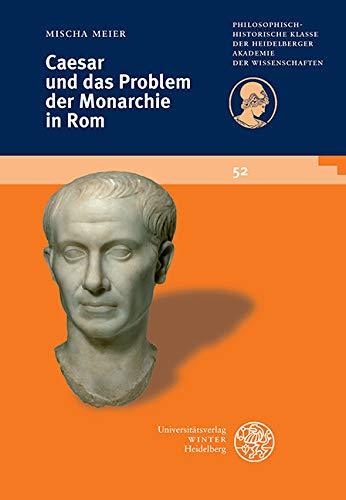 Caesar und das Problem der Monarchie in Rom (Schriften der Philosophisch-historischen Klasse der Heidelberger Akademie der Wissenschaften 52)