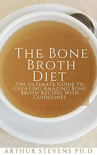 The Bone Broth Diet : The Ultimate Guide To Creating Amazing Bone Broth Recipes With Guidelines (English Edition)