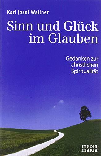 Sinn und Glück im Glauben: Gedanken zur christlichen Spiritualität