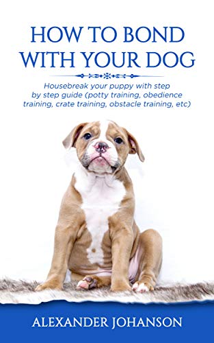 How to Bond with Your Dog: Housebreak Your Puppy with Step by Step Guide (Potty Training, Obedience Training, Crate Training, Obstacle Training, etc)