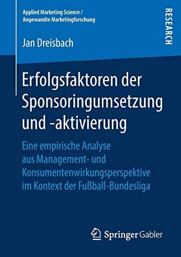 Erfolgsfaktoren der Sponsoringumsetzung und -aktivierung: Eine empirische Analyse aus Management- und Konsumentenwirkungsperspektive im Kontext der ... Science / Angewandte Marketingforschung)