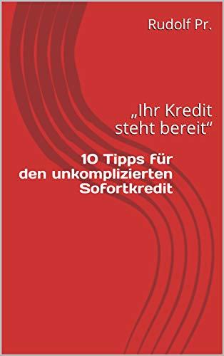 Taschenbuch 10 Tipps für den unkomplizierten Sofort-Kredit ,Kredit ohne Schufa, Kredit ohne Vorkosten schnelle Zusage, auch wenn Ihre Bank Nein gesagt hat.: Ihr Kredit steht bereit  http://bit.ly/2Uf