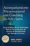 Acompañamiento Psicoemocional con Coaching en Adicciones: Guía al Desarrollo de Habilidades Para la Vida a Usuarios de Centros de Rehabilitación con Soporte a Familias