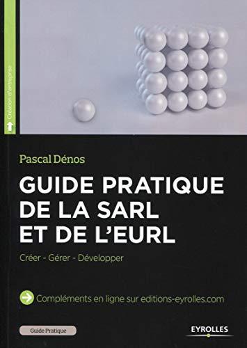 Guide pratique de la SARL et de l'EURL: Créer - Gérer - Développer.
