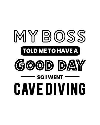 My Boss Told Me to Have a Good Day So I Went Cave Diving: Cave Diving Gift for People Who Love to Explore Underwater Caves - Funny Saying on Black and White Cover - Blank Lined Journal or Notebook