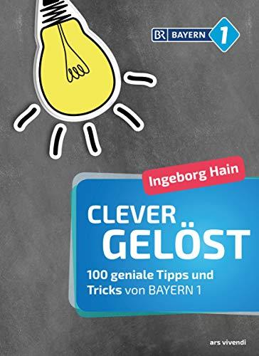 Clever gelöst: 100 geniale Tipps und Tricks für Zuhause, Garten und Gesundheit von Bayern 1 - Originelle Lifehacks für den Alltag (German Edition)