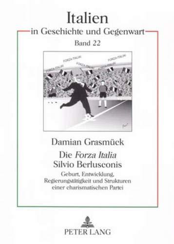 Die «Forza Italia» Silvio Berlusconis: Geburt, Entwicklung, Regierungstätigkeit und Strukturen einer charismatischen Partei (Italien in Geschichte und Gegenwart, Band 22)