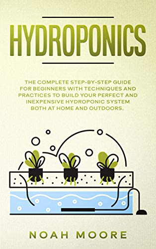 HYDROPONICS: The Complete Step-by-Step Guide for Beginners with techniques and practices to build your perfect and inexpensive hydroponic system both at home and outdoors by [Noah Moore]