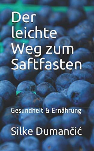 Der leichte Weg zum Saftfasten: Gesundheit & Ernährung (Gesundheit durch Ernährung, Band 1)
