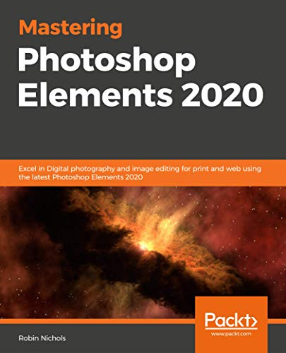 Mastering Photoshop Elements 2020: Excel in Digital photography and image editing for print and web using the latest Photoshop Elements 2020