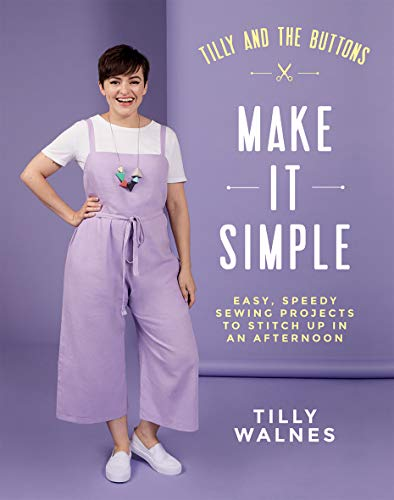 Tilly and the Buttons Make It Simple: Easy, Speedy Sewing Projects to Whip Up in an Afternoon: Easy, speedy sewing projects to stitch up in an afternoon