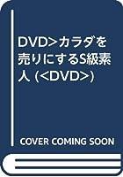 DVD>カラダを売りにするS級素人 (<DVD>)