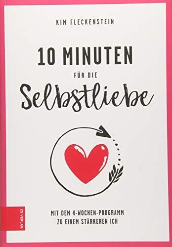 10 Minuten für die Selbstliebe: Mit dem 4-Wochen-Programm zu einem stärkeren Ich