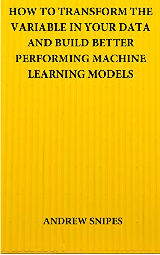 HOW TO TRANSFORM THE VARIABLE IN YOUR DATA AND BUILD BETTER PERFORMING MACHINE LEARNING MODELS (English Edition)