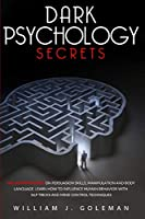 Dark Psychology Secrets: The Ultimate Guide on Persuasion Skills, Manipulation, and Body Language. Learn How to Influence Human Behavior with NLP Tricks and Mind Control Techniques