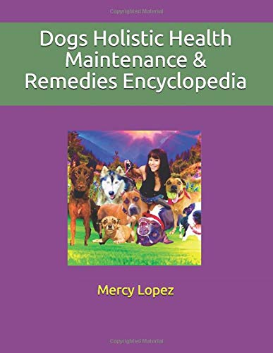 Dogs Holistic Health Maintenance & Remedies Encyclopedia: Herbs, Vaccines, Food Nutrition, Healing Alternatives and more (Everything Dogs by Mercy Lopez)