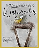 The Fundamentals Of Watercolor Discovering The Mysteries And Tricks Of Watercolor Painting (English Edition)