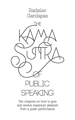 The Kama Sutra of Public Speaking: Ten Chapters on How to Give and Receive Maximum Pleasure from a Public Performance