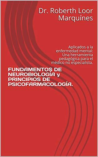 FUNDAMENTOS DE NEUROBIOLOGÍA y PRINCIPIOS DE PSICOFARMACOLOGÍA. : Aplicados a la enfermedad mental: Una herramienta pedagógica para el médico no especialista. (Spanish Edition)