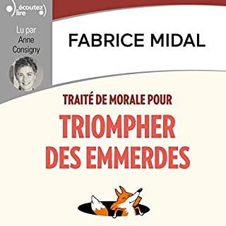 Traité de morale pour triompher des emmerdes                   De :                                                                                                                                 Fabrice Midal                               Lu par :                                                                                                                                 Anne Consigny                      Durée : 3 h et 15 min     2 notations     Global 3,5