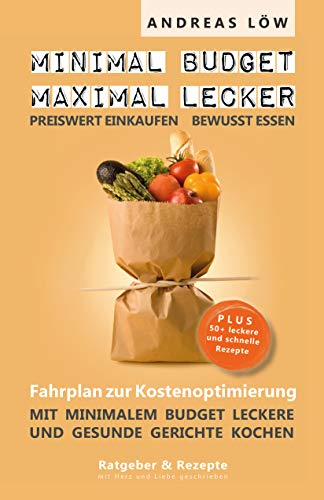 minimal Budget maximal lecker: Fahrplan zur Kostenoptimierung plus 50 mega einfache Rezepte
