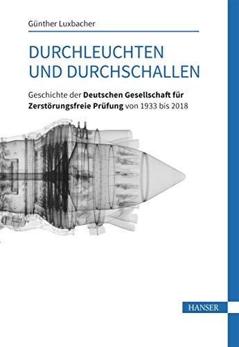 Durchleuchten und Durchschallen: Geschichte der Deutschen Gesellschaft für Zerstörungsfreie Prüfung von 1933 bis 2018