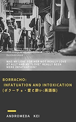 """Borracho: Infatuation and Intoxication(ボラーチョ・愛と酔い:英語版): Was my love for her not really love at all? Had my """"love"""" really been mere infatuation? (English Edition)"""