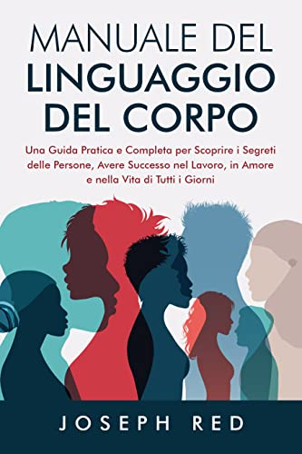 Manuale del Linguaggio del Corpo: Una Guida Pratica e Completa per Scoprire i Segreti delle Persone, Avere Successo nel Lavoro, in Amore e Nella Vita di Tutti I Giorni
