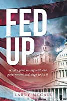 Fed Up: What's Gone Wrong With Our Government and Steps to Fix It