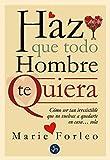 Haz Que Todo Hombre Te Quiera: Cómo ser tan irresistible que no vuelvas a quedarte en casa... sola (Autoayuda)