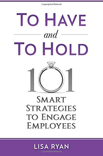 To Have and To Hold: 101 Smart Strategies to Engage Employees