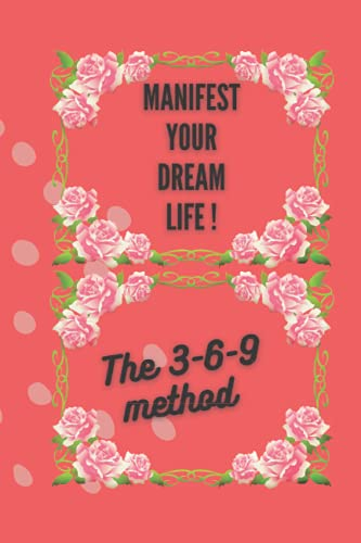 Manifest Your Dream Life !: The 3-6-9 Method