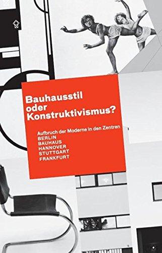 Bauhausstil oder Konstruktivismus?: Aufbruch der Moderne in den Zentren BERLIN - BAUHAUS - HANNOVER...