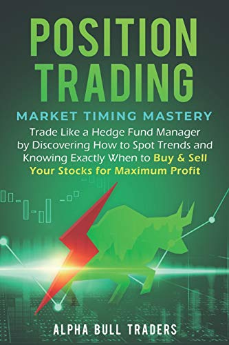 Position Trading: Market Timing Mastery — Trade Like a Hedge Fund Manager by Discovering How to Spot Trends and Knowing Exactly When to Buy & Sell Your Stocks for Maximum Profit