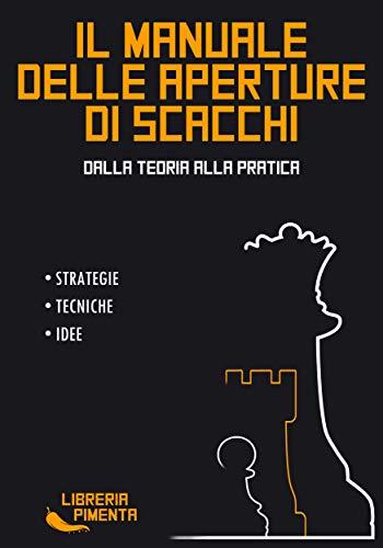 Il Manuale delle Aperture di Scacchi: Dalla Teoria alla Pratica: Strategie, Tecniche e Idee
