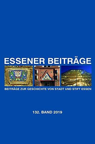 Essener Beiträge: Beiträge zur Geschichte von Stadt und Stift Essen: 132. Band 2019