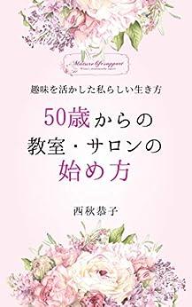 [西秋恭子]の50歳からの教室・サロンの始め方: 趣味を活かした私らしい生き方