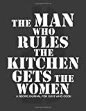 The Man Who Rules the Kitchen Gets the Women Recipe Journal for Guys Who Cook: With Tabs