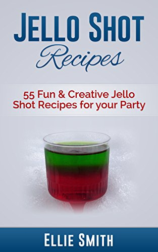Jello Shot Recipes: 55 Fun & Creative Jello Shot Recipes for your Party (Jello Shots, Jelly Shots, Party Recipes, Jungle Juice, Punch Recipes, Vodka Recipes, ... Recipes, Wine Making) (English Edition)