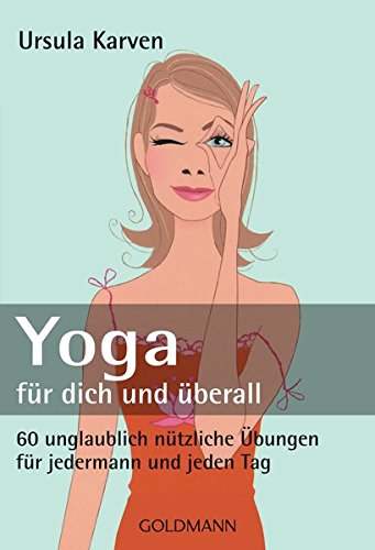 Yoga für dich und überall: 60 unglaublich nützliche Übungen - für jedermann und jeden Tag