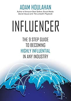 INFLUENCER: The 9 Step Guide To Becoming Highly Influential In Any Industry by [Adam Houlahan]