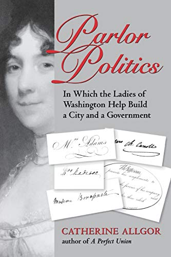 Parlor Politics: In Which the Ladies of Washington Help Build a City and a Government (Jeffersonian America (Paperback))